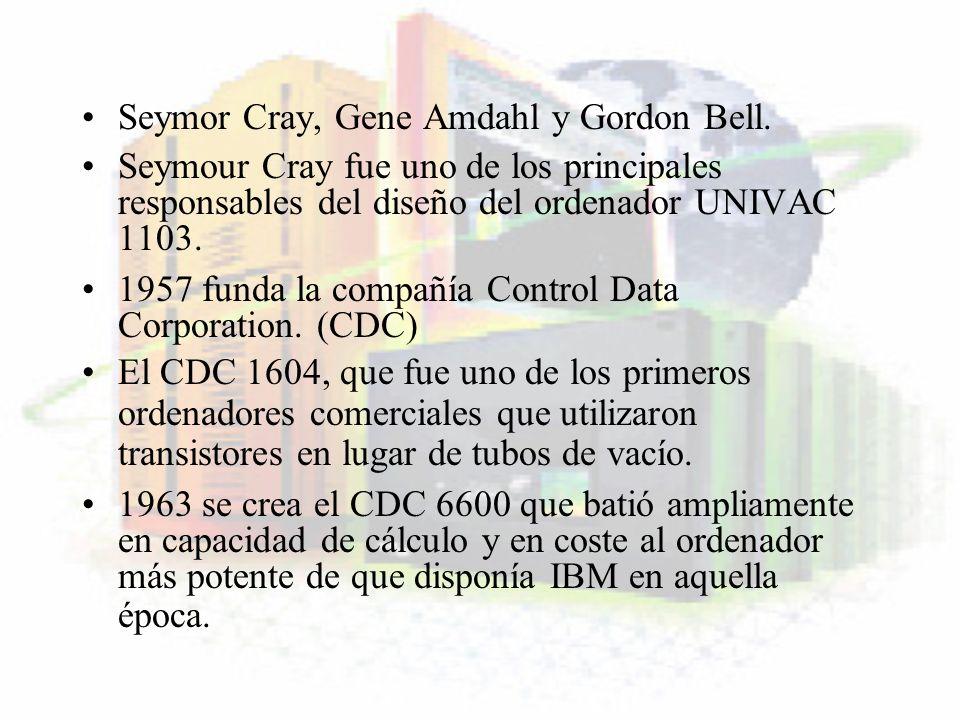 Seymor Cray, Gene Amdahl y Gordon Bell. Seymour Cray fue uno de los principales responsables del diseño del ordenador UNIVAC 1103. 1957 funda la compa