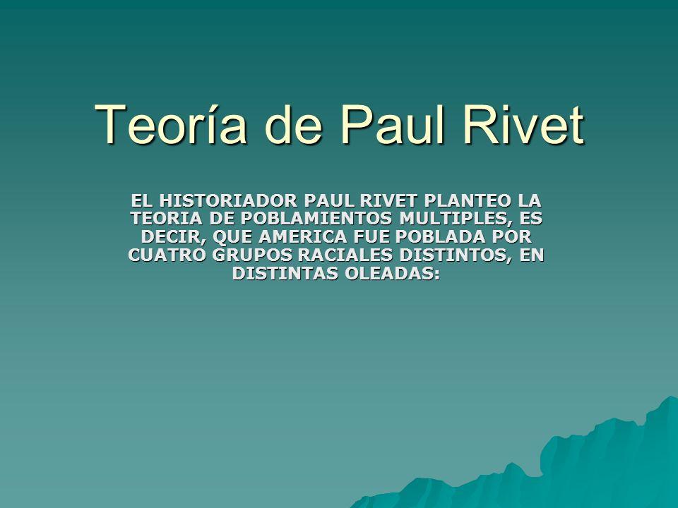 Teoría de Paul Rivet EL HISTORIADOR PAUL RIVET PLANTEO LA TEORIA DE POBLAMIENTOS MULTIPLES, ES DECIR, QUE AMERICA FUE POBLADA POR CUATRO GRUPOS RACIAL