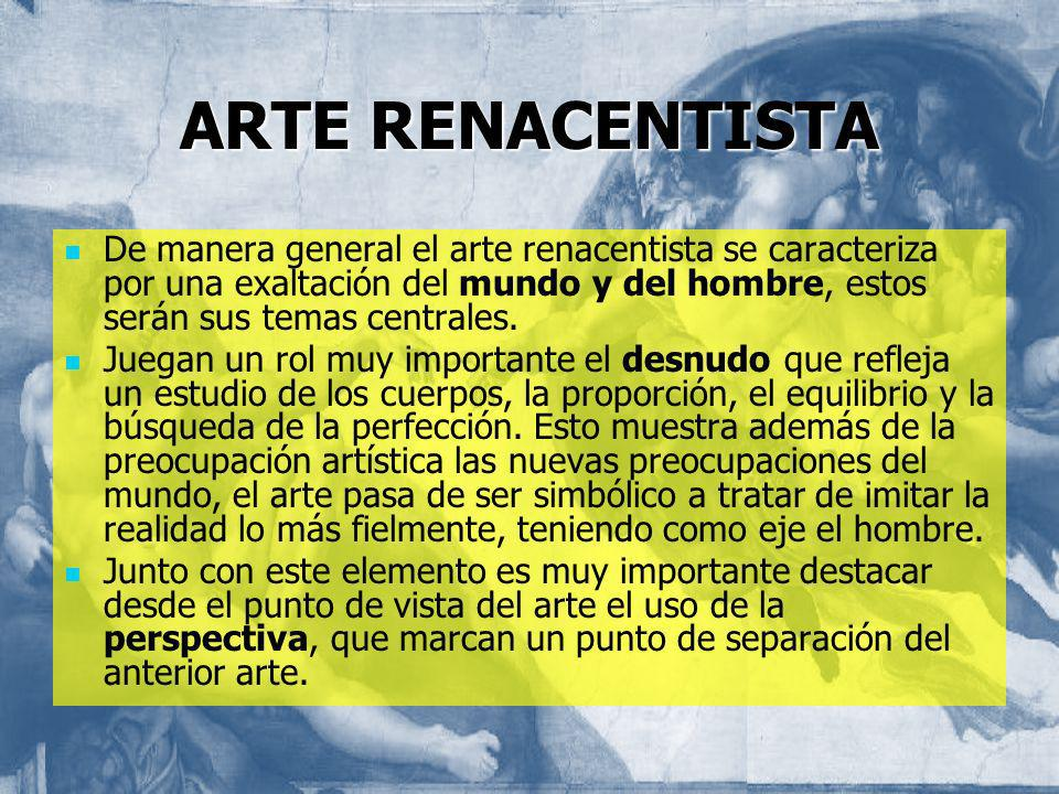 ARTE RENACENTISTA De manera general el arte renacentista se caracteriza por una exaltación del mundo y del hombre, estos serán sus temas centrales. Ju