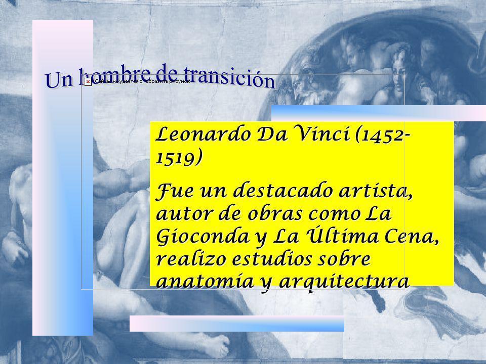 Leonardo Da Vinci (1452- 1519) Fue un destacado artista, autor de obras como La Gioconda y La Última Cena, realizo estudios sobre anatomía y arquitect