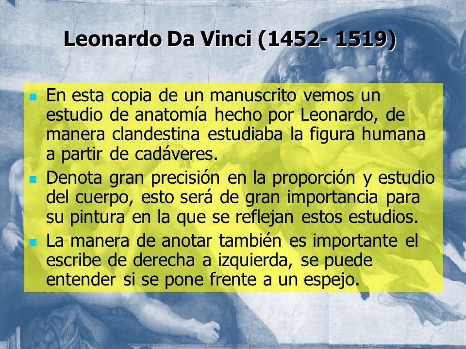 Leonardo Da Vinci (1452- 1519) En esta copia de un manuscrito vemos un estudio de anatomía hecho por Leonardo, de manera clandestina estudiaba la figu