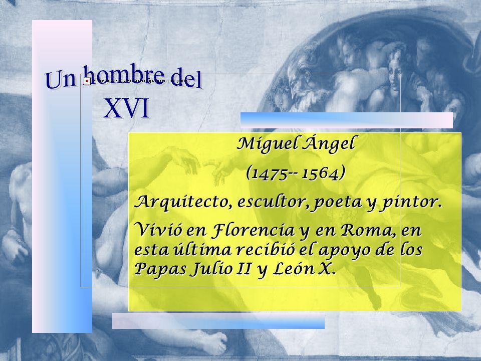 Miguel Ángel (1475-- 1564) Arquitecto, escultor, poeta y pintor. Vivió en Florencia y en Roma, en esta última recibió el apoyo de los Papas Julio II y