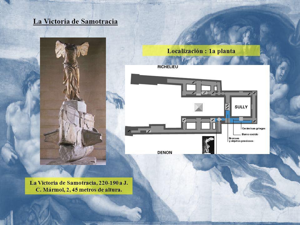 La Victoria de Samotracia La Victoria de Samotracia, 220-190 a J. C. Mármol, 2, 45 metros de altura. Localización : 1a planta