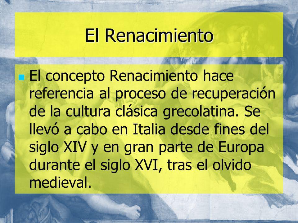 El Renacimiento El concepto Renacimiento hace referencia al proceso de recuperación de la cultura clásica grecolatina. Se llevó a cabo en Italia desde