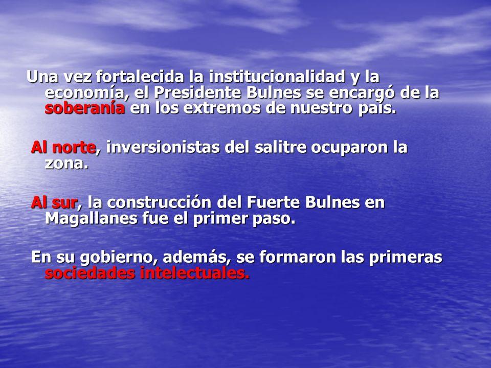 Una vez fortalecida la institucionalidad y la economía, el Presidente Bulnes se encargó de la soberanía en los extremos de nuestro país. Al norte, inv