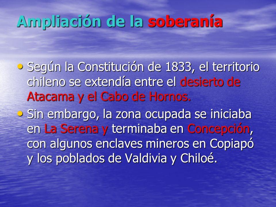 Ampliación de la soberanía Ampliación de la soberanía Según la Constitución de 1833, el territorio chileno se extendía entre el desierto de Atacama y