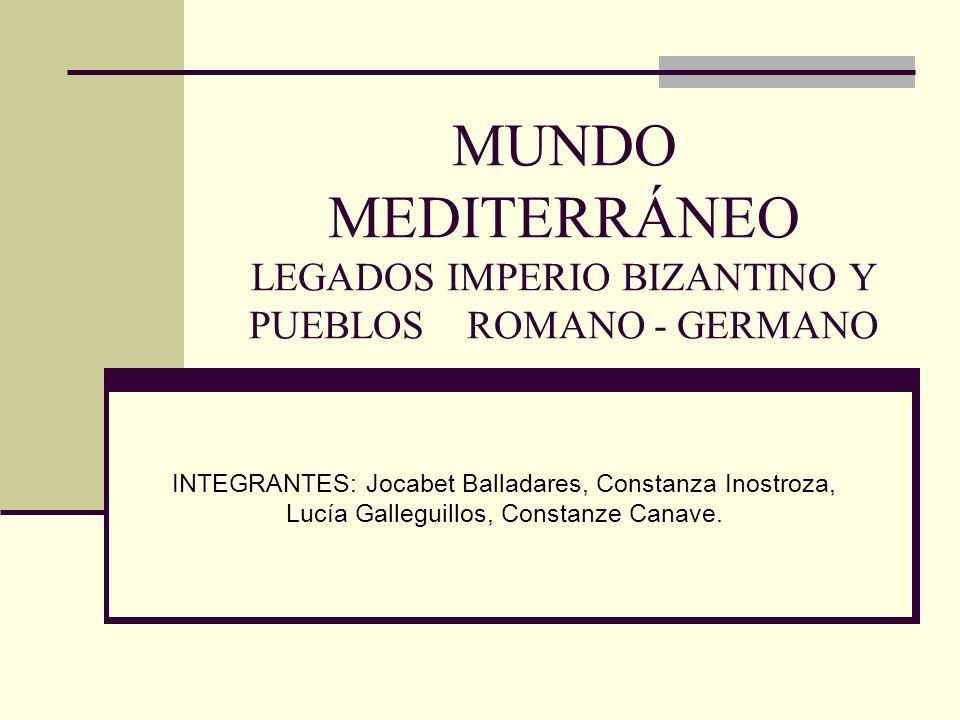 MUNDO MEDITERRÁNEO LEGADOS IMPERIO BIZANTINO Y PUEBLOS ROMANO - GERMANO INTEGRANTES: Jocabet Balladares, Constanza Inostroza, Lucía Galleguillos, Cons