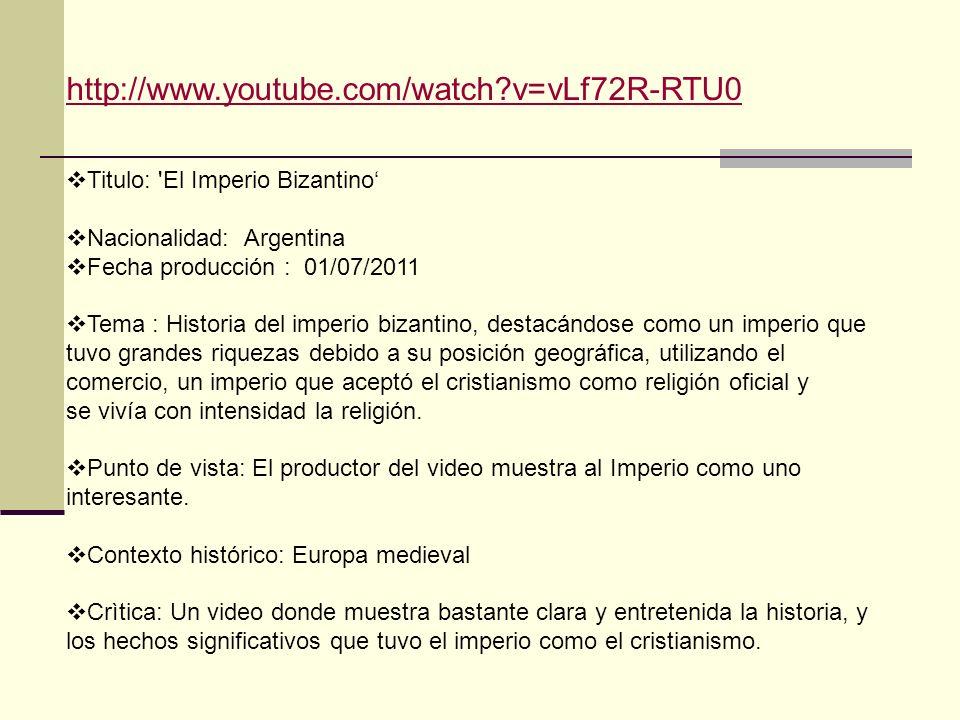 http://www.youtube.com/watch?v=vLf72R-RTU0 Titulo: 'El Imperio Bizantino Nacionalidad: Argentina Fecha producción : 01/07/2011 Tema : Historia del imp