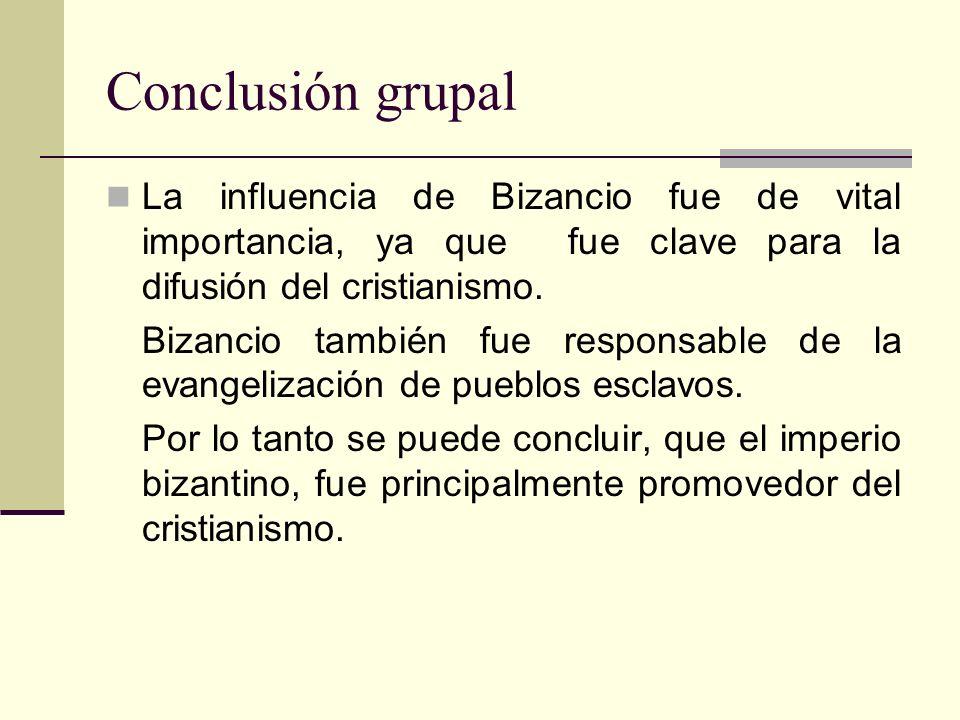 Conclusión grupal La influencia de Bizancio fue de vital importancia, ya que fue clave para la difusión del cristianismo. Bizancio también fue respons