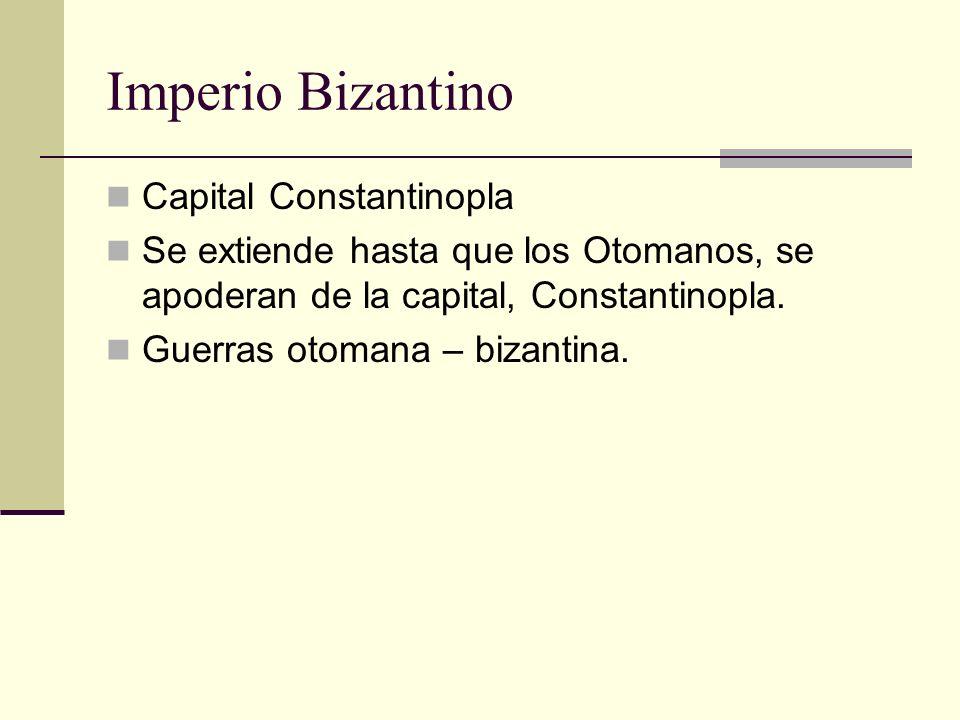 Imperio Bizantino Capital Constantinopla Se extiende hasta que los Otomanos, se apoderan de la capital, Constantinopla. Guerras otomana – bizantina.