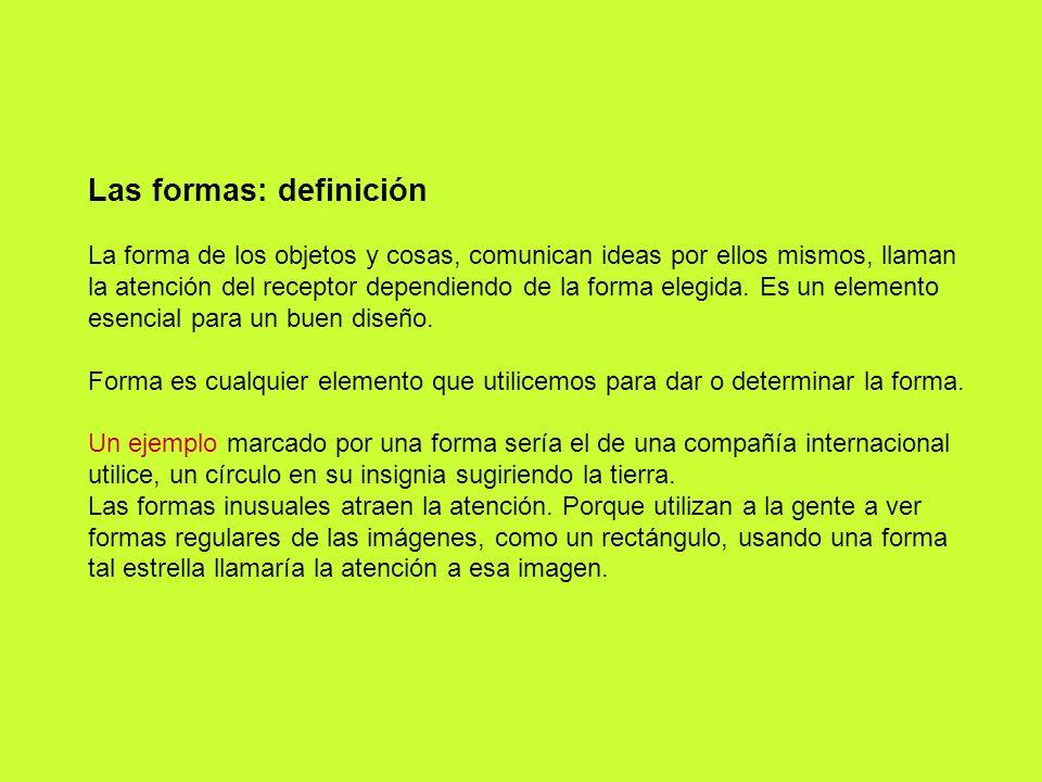 Las formas: definición La forma de los objetos y cosas, comunican ideas por ellos mismos, llaman la atención del receptor dependiendo de la forma eleg