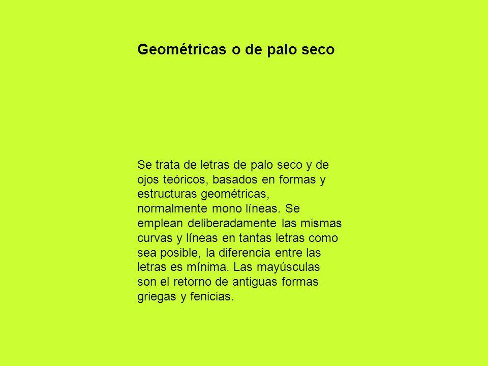 Geométricas o de palo seco Se trata de letras de palo seco y de ojos teóricos, basados en formas y estructuras geométricas, normalmente mono líneas. S