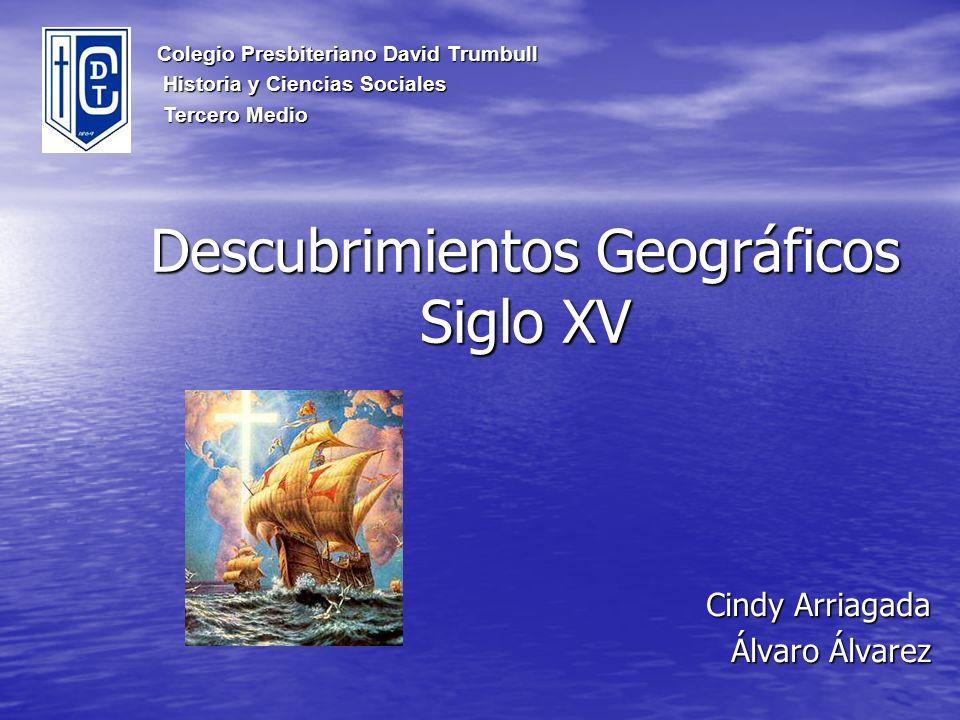 Descubrimientos Geográficos Siglo XV Cindy Arriagada Álvaro Álvarez Colegio Presbiteriano David Trumbull Historia y Ciencias Sociales Historia y Cienc