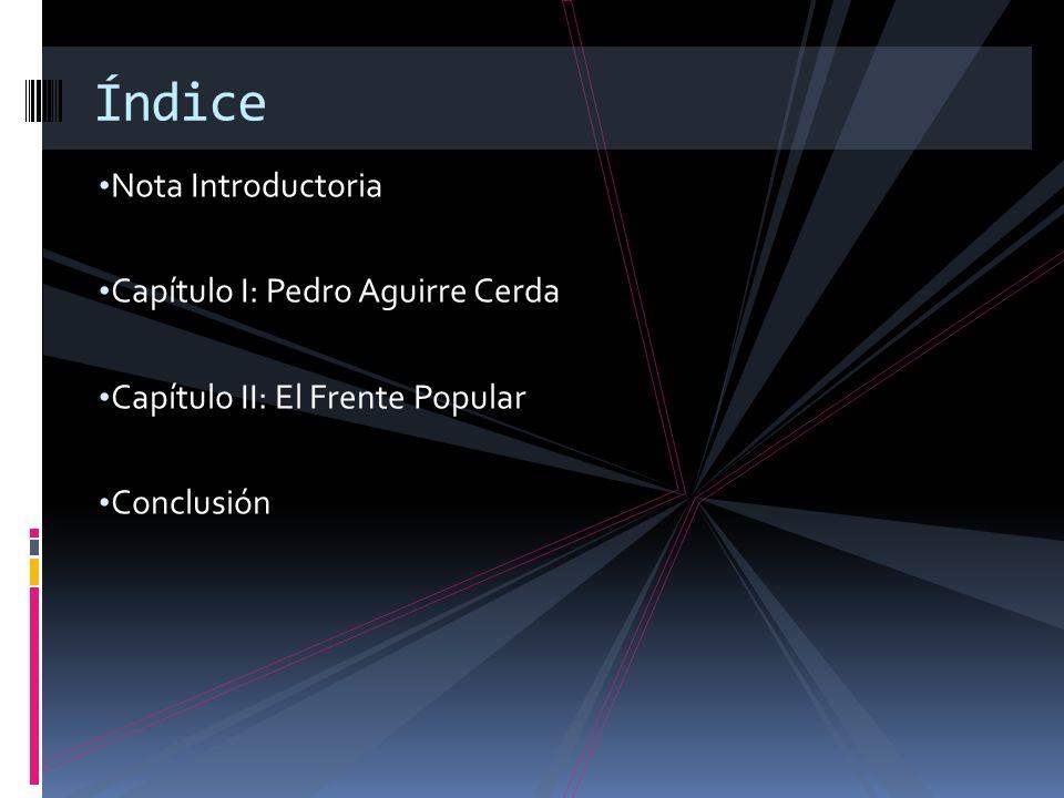 Nota Introductoria Capítulo I: Pedro Aguirre Cerda Capítulo II: El Frente Popular Conclusión Índice