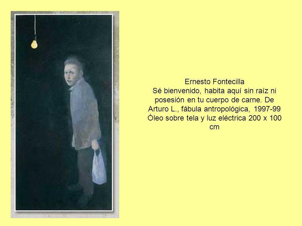 Ernesto Fontecilla Sé bienvenido, habita aquí sin raíz ni posesión en tu cuerpo de carne. De Arturo L., fábula antropológica, 1997-99 Óleo sobre tela