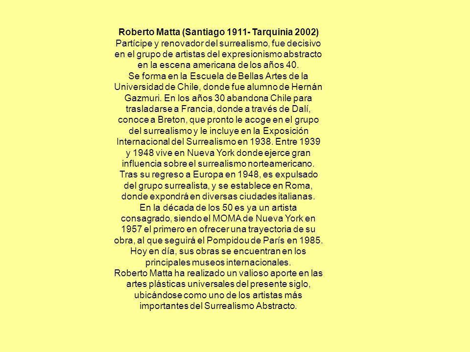 Roberto Matta (Santiago 1911- Tarquinia 2002) Partícipe y renovador del surrealismo, fue decisivo en el grupo de artistas del expresionismo abstracto