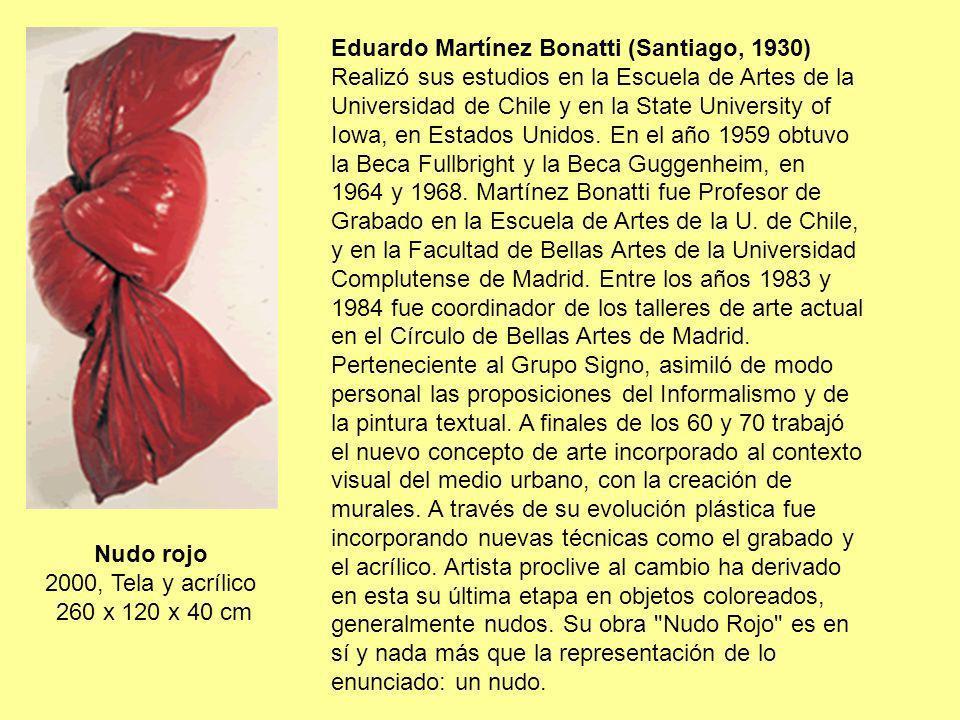 Nudo rojo 2000, Tela y acrílico 260 x 120 x 40 cm Eduardo Martínez Bonatti (Santiago, 1930) Realizó sus estudios en la Escuela de Artes de la Universi