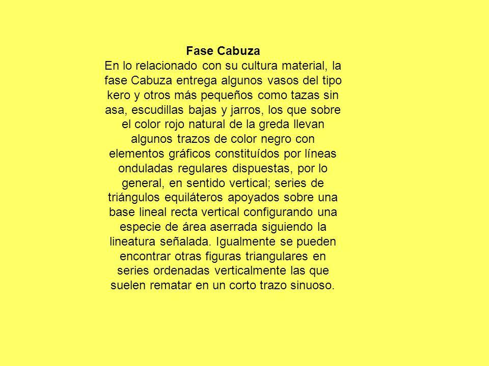 Fase Cabuza En lo relacionado con su cultura material, la fase Cabuza entrega algunos vasos del tipo kero y otros más pequeños como tazas sin asa, esc