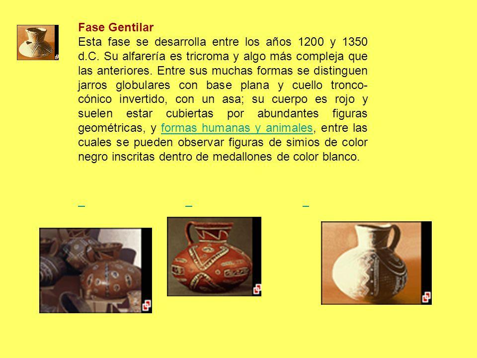 Fase Gentilar Esta fase se desarrolla entre los años 1200 y 1350 d.C. Su alfarería es tricroma y algo más compleja que las anteriores. Entre sus mucha