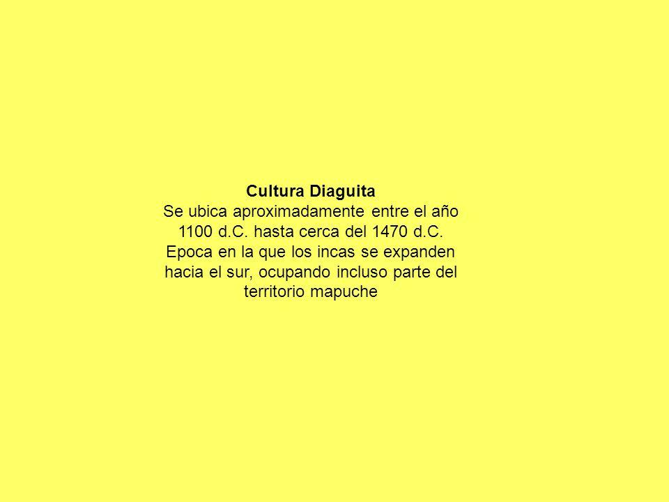 Cultura Diaguita Se ubica aproximadamente entre el año 1100 d.C. hasta cerca del 1470 d.C. Epoca en la que los incas se expanden hacia el sur, ocupand