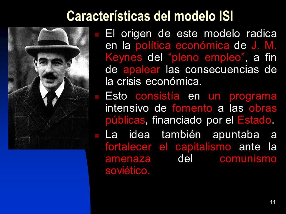 11 Características del modelo ISI El origen de este modelo radica en la política económica de J. M. Keynes del pleno empleo, a fin de apalear las cons