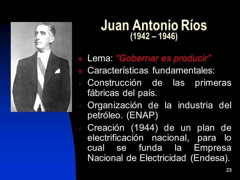 23 Juan Antonio Ríos (1942 – 1946) Lema: Gobernar es producir Características fundamentales: Construcción de las primeras fábricas del país. Organizac