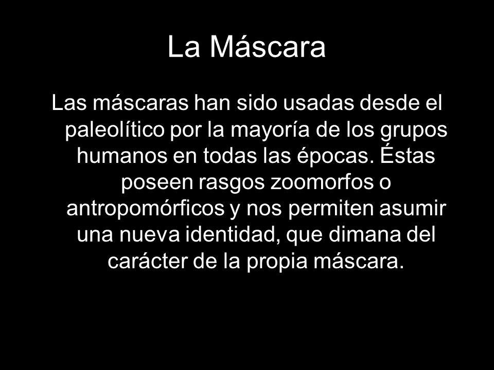 La Máscara Las máscaras han sido usadas desde el paleolítico por la mayoría de los grupos humanos en todas las épocas. Éstas poseen rasgos zoomorfos o