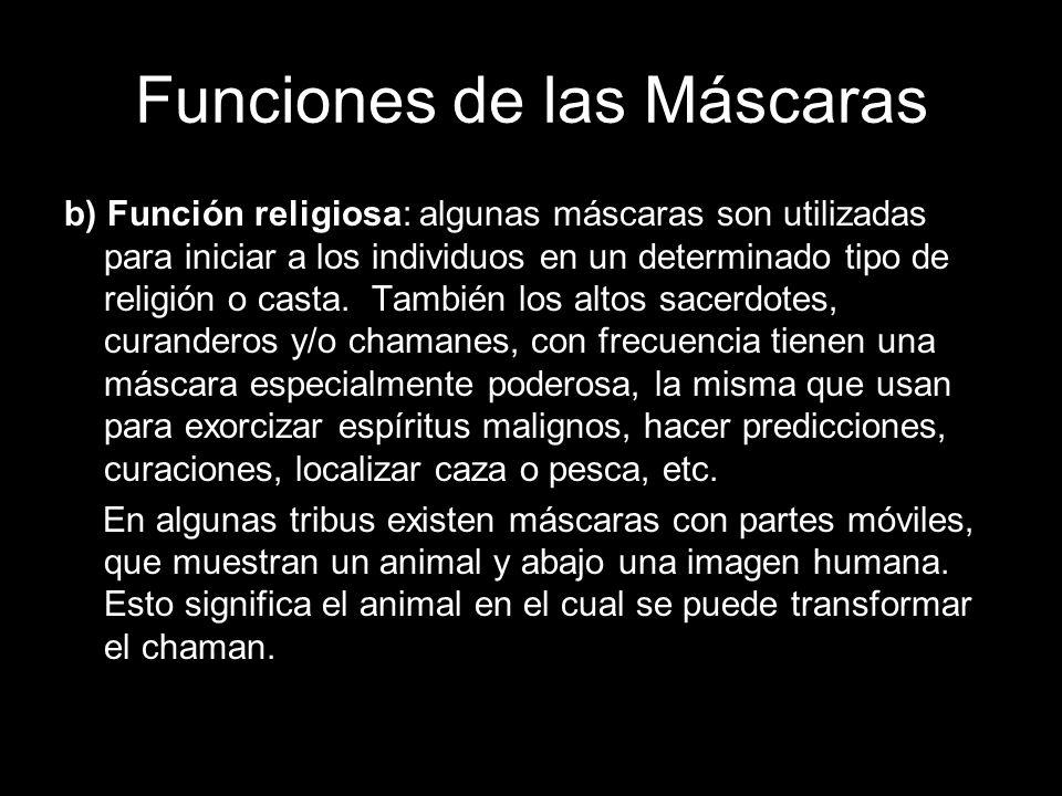 Funciones de las Máscaras b) Función religiosa: algunas máscaras son utilizadas para iniciar a los individuos en un determinado tipo de religión o cas