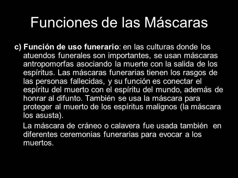 Funciones de las Máscaras c) Función de uso funerario: en las culturas donde los atuendos funerales son importantes, se usan máscaras antropomorfas as