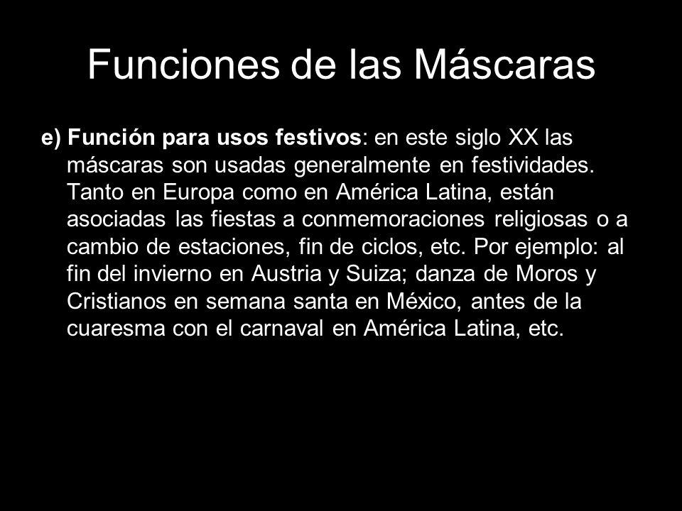 Funciones de las Máscaras e) Función para usos festivos: en este siglo XX las máscaras son usadas generalmente en festividades. Tanto en Europa como e