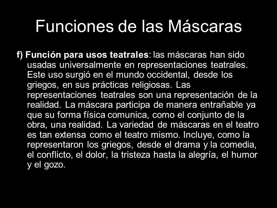Funciones de las Máscaras f) Función para usos teatrales: las máscaras han sido usadas universalmente en representaciones teatrales. Este uso surgió e