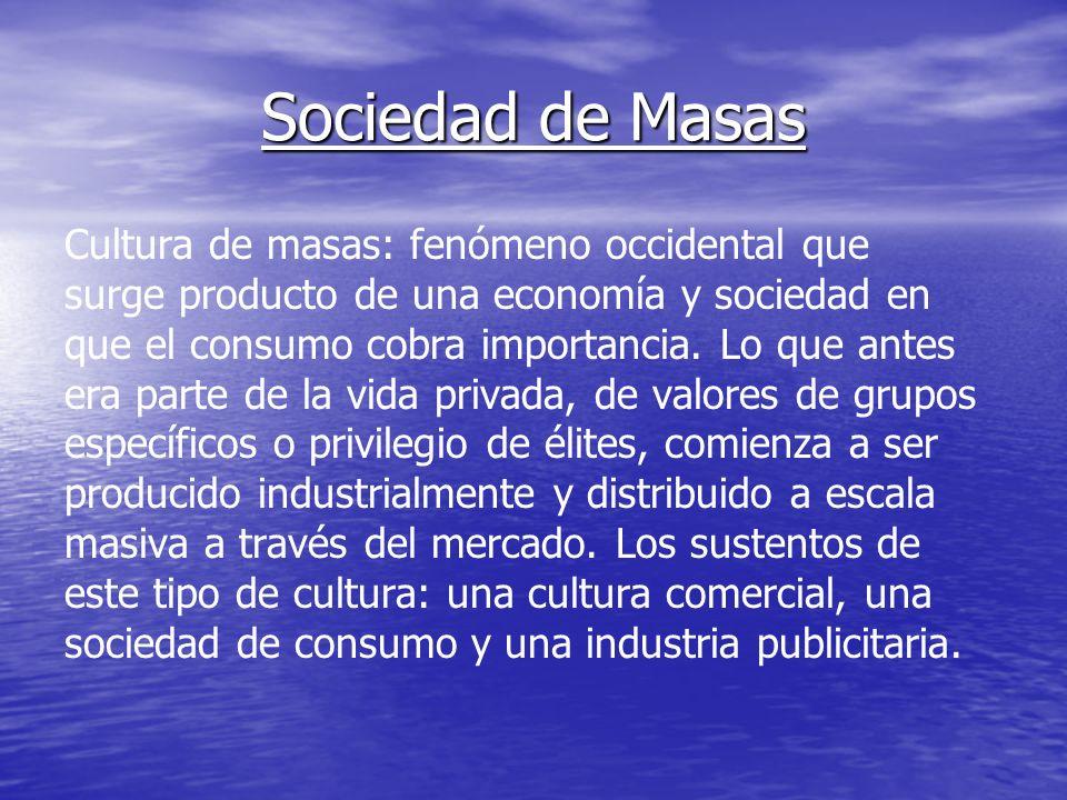 Sociedad de Masas Cultura de masas: fenómeno occidental que surge producto de una economía y sociedad en que el consumo cobra importancia. Lo que ante