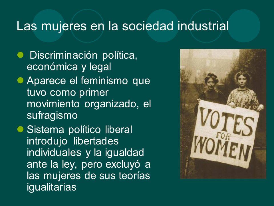 Las mujeres en la sociedad industrial Discriminación política, económica y legal Aparece el feminismo que tuvo como primer movimiento organizado, el s