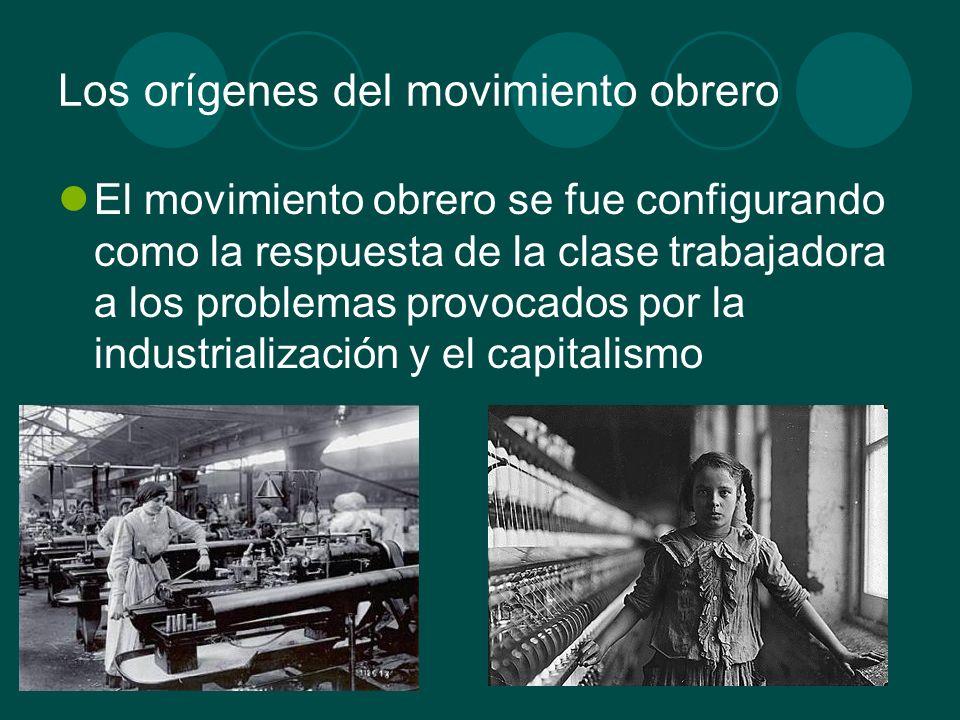 Los orígenes del movimiento obrero El movimiento obrero se fue configurando como la respuesta de la clase trabajadora a los problemas provocados por l