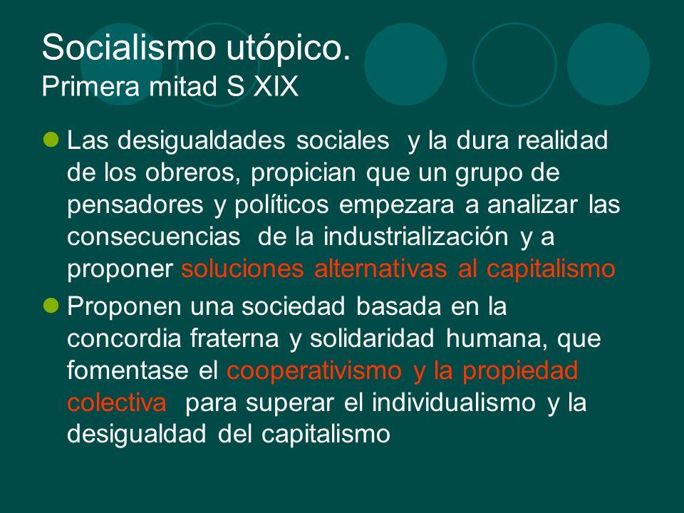 Socialismo utópico. Primera mitad S XIX Las desigualdades sociales y la dura realidad de los obreros, propician que un grupo de pensadores y políticos