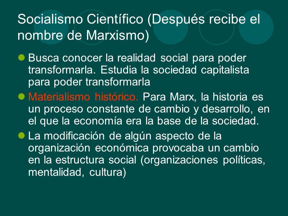 Socialismo Científico (Después recibe el nombre de Marxismo) Busca conocer la realidad social para poder transformarla. Estudia la sociedad capitalist
