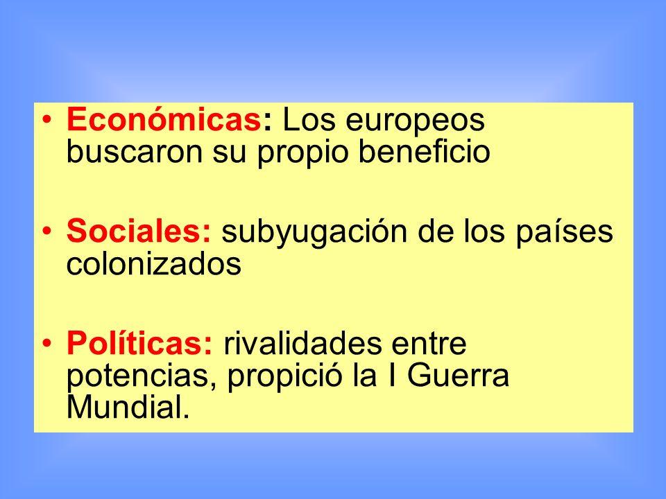 Económicas: Los europeos buscaron su propio beneficio Sociales: subyugación de los países colonizados Políticas: rivalidades entre potencias, propició