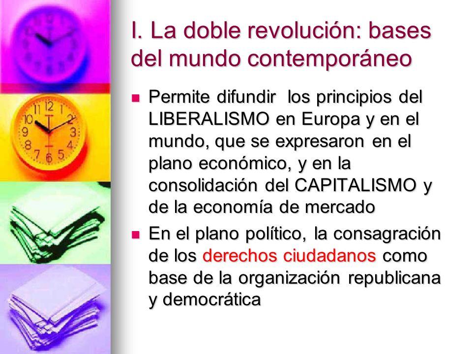 I. La doble revolución: bases del mundo contemporáneo Permite difundir los principios del LIBERALISMO en Europa y en el mundo, que se expresaron en el