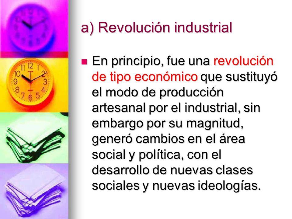 a) Revolución industrial En principio, fue una revolución de tipo económico que sustituyó el modo de producción artesanal por el industrial, sin embar