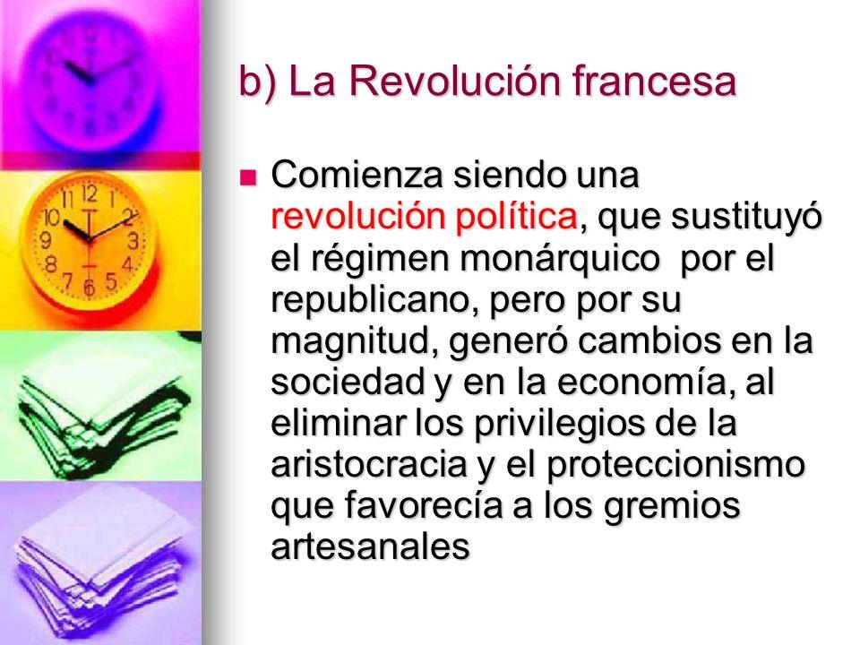 b) La Revolución francesa Comienza siendo una revolución política, que sustituyó el régimen monárquico por el republicano, pero por su magnitud, gener