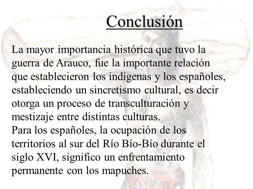Conclusión La mayor importancia histórica que tuvo la guerra de Arauco, fue la importante relación que establecieron los indígenas y los españoles, es