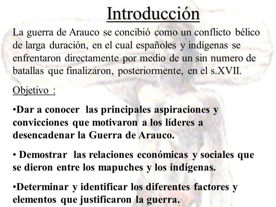 Introducción La guerra de Arauco se concibió como un conflicto bélico de larga duración, en el cual españoles y indígenas se enfrentaron directamente