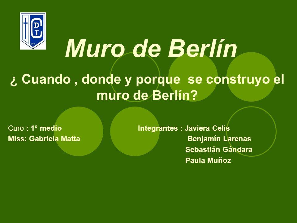 Muro de Berlín ¿ Cuando, donde y porque se construyo el muro de Berlín? Curo : 1° medio Integrantes : Javiera Celis Miss: Gabriela Matta Benjamín Lare