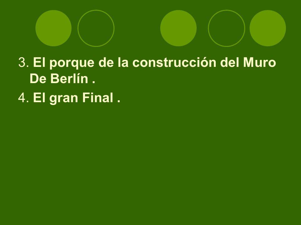 3. El porque de la construcción del Muro De Berlín. 4. El gran Final.