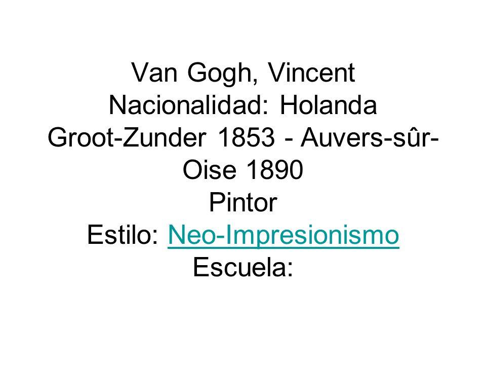 Van Gogh, Vincent Nacionalidad: Holanda Groot-Zunder 1853 - Auvers-sûr- Oise 1890 Pintor Estilo: Neo-Impresionismo Escuela:Neo-Impresionismo