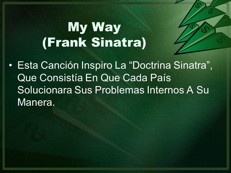 My Way (Frank Sinatra) Esta Canción Inspiro La Doctrina Sinatra, Que Consistía En Que Cada País Solucionara Sus Problemas Internos A Su Manera.