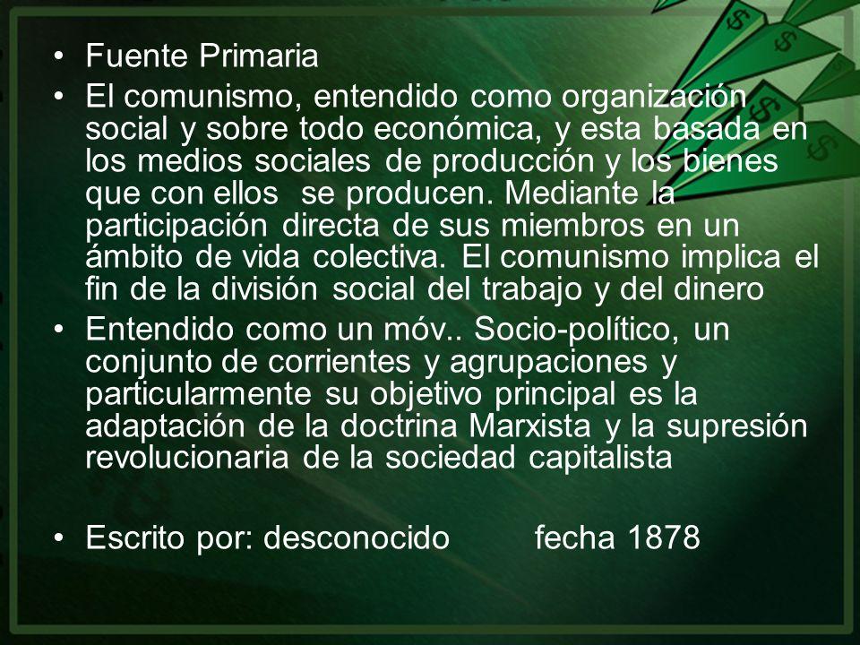 Fuente Primaria El comunismo, entendido como organización social y sobre todo económica, y esta basada en los medios sociales de producción y los bien