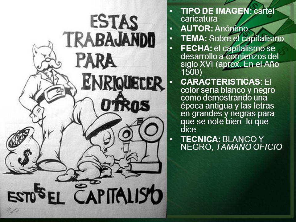 TIPO DE IMAGEN: cartel caricatura AUTOR: Anónimo TEMA: Sobre el capitalismo FECHA: el capitalismo se desarrollo a comienzos del siglo XVI (aprox. En e