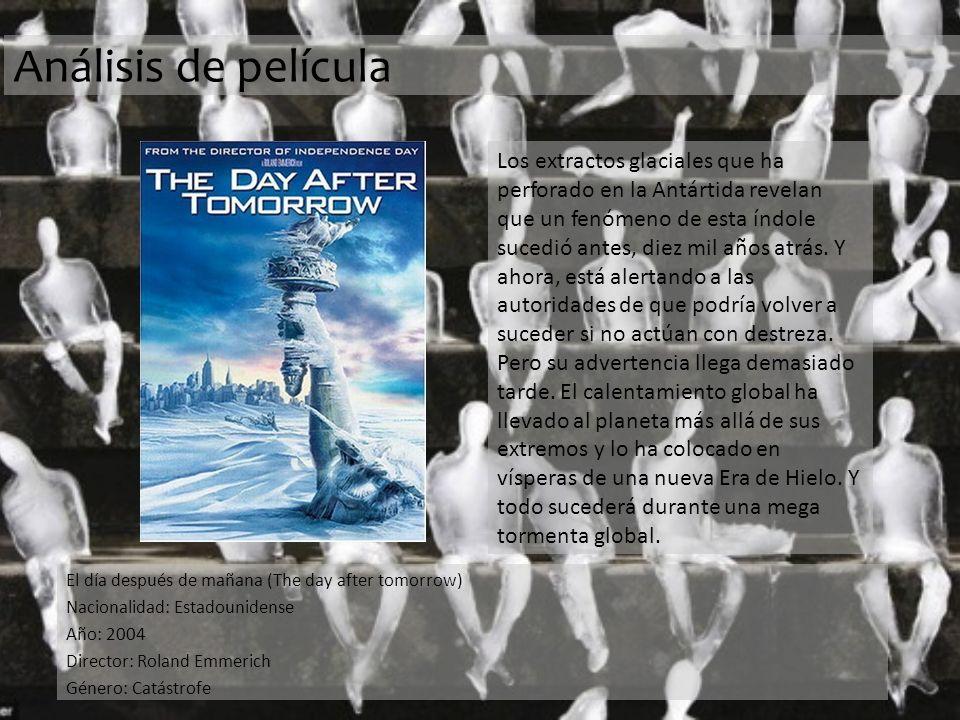 Análisis de película El día después de mañana (The day after tomorrow) Nacionalidad: Estadounidense Año: 2004 Director: Roland Emmerich Género: Catástrofe Los extractos glaciales que ha perforado en la Antártida revelan que un fenómeno de esta índole sucedió antes, diez mil años atrás.