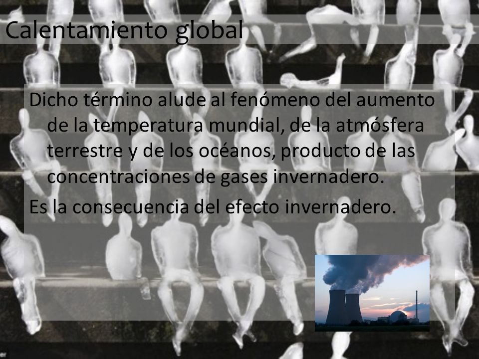 Calentamiento global Dicho término alude al fenómeno del aumento de la temperatura mundial, de la atmósfera terrestre y de los océanos, producto de las concentraciones de gases invernadero.